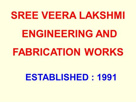 SREE VEERA LAKSHMI ENGINEERING AND FABRICATION WORKS ESTABLISHED : 1991.