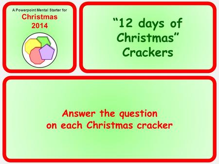 "Answer the question on each Christmas cracker A Powerpoint Mental Starter for Christmas 2014 ""12 days of Christmas"" Crackers."