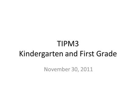 TIPM3 Kindergarten and First Grade November 30, 2011.