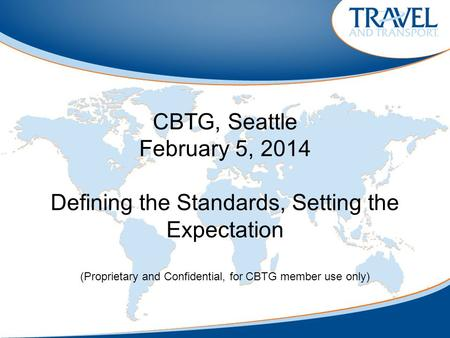 CBTG, Seattle February 5, 2014 Defining the Standards, Setting the Expectation (Proprietary and Confidential, for CBTG member use only)
