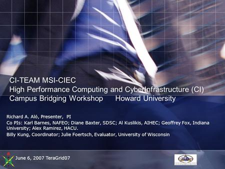 June 6, 2007 TeraGrid07 CI-TEAM MSI-CIEC High Performance Computing and CyberInfrastructure (CI) Campus Bridging Workshop Howard University Richard A.