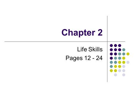 Chapter 2 Life Skills Pages 12 - 24. What is Success? Divide into small groups of three. Brainstorm about how you define success. Designate a leader to.