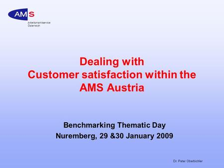 Arbeitsmarktservice Österreich Dr. Peter Oberbichler Dealing with Customer satisfaction within the AMS Austria Benchmarking Thematic Day Nuremberg, 29.