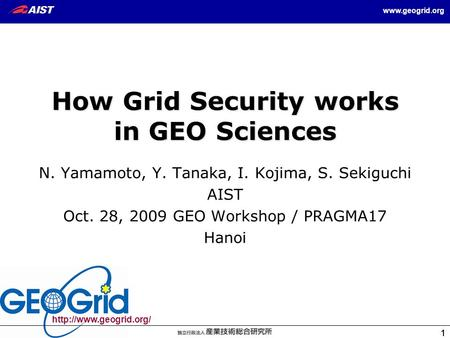 1 1  1 How Grid Security works in GEO Sciences N. Yamamoto, Y. Tanaka, I. Kojima, S. Sekiguchi AIST Oct. 28, 2009.