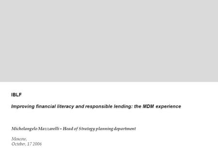 1 ©2006 MDM Bank – Strategic Planning Department IBLF Improving financial literacy and responsible lending: the MDM experience Michelangelo Mazzarelli.