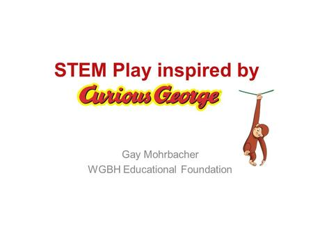 STEM Play inspired by Gay Mohrbacher WGBH Educational Foundation.