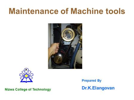Maintenance of Machine tools Nizwa College of Technology Prepared By Dr.K.Elangovan.