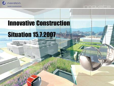 Nordic Innovation Centre Enhancing Nordic innovation capabilities Innovative Construction Situation 15.7.2007.