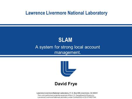 Lawrence Livermore National Laboratory A system for strong local account management. SLAM David Frye Lawrence Livermore National Laboratory, P. O. Box.