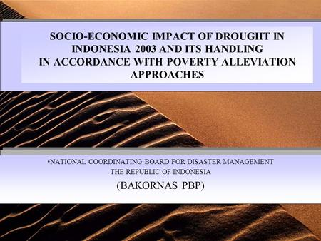 SOCIO-ECONOMIC IMPACT OF DROUGHT IN INDONESIA 2003 AND ITS HANDLING IN ACCORDANCE WITH POVERTY ALLEVIATION APPROACHES NATIONAL COORDINATING BOARD FOR.