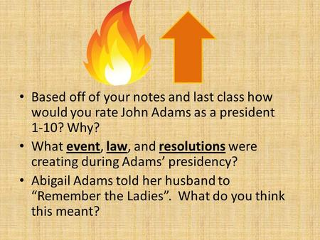 Based off of your notes and last class how would you rate John Adams as a president 1-10? Why? What event, law, and resolutions were creating during Adams'