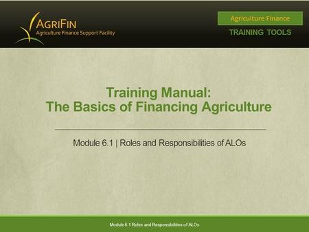 Training Manual: The Basics of Financing Agriculture Module 6.1 | Roles and Responsibilities of ALOs Module 6.1 Roles and Responsibilities of ALOs.