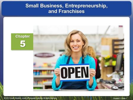 © 2013 South-Western, a part of Cengage Learning. All rights reserved. Chapter 2 | Slide 1 Small Business, Entrepreneurship, and Franchises Chapter5.