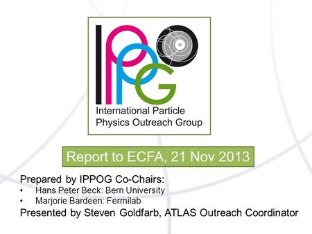 Report to ECFA, 21 Nov 2013 Prepared by IPPOG Co-Chairs: Hans Peter Beck: Bern University Marjorie Bardeen: Fermilab Presented by Steven Goldfarb, ATLAS.