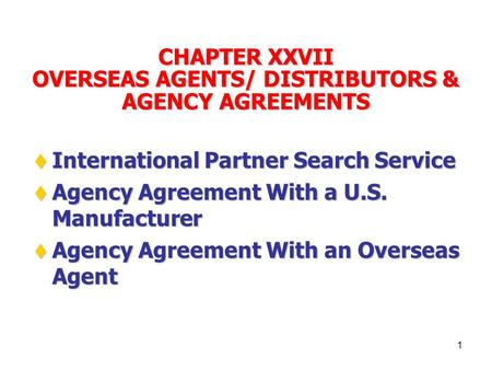 1 CHAPTER XXVII OVERSEAS AGENTS/ DISTRIBUTORS & AGENCY AGREEMENTS  International Partner Search Service  Agency Agreement With a U.S. Manufacturer 