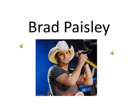 Brad Paisley. I have always hated country music, growing up my sisters blared it as loud as there cassette players would go. I think that's the root of.