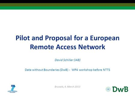 Pilot and Proposal for a European Remote Access Network David Schiller (IAB) Data without Boundaries (DwB) - WP4 workshop before NTTS Brussels, 4. March.