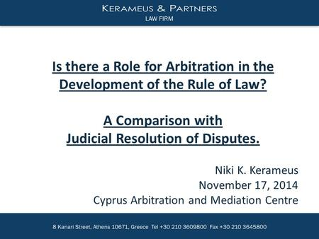 Niki K. Kerameus November 17, 2014 Cyprus Arbitration and Mediation Centre Is there a Role for Arbitration in the Development of the Rule of Law? A Comparison.