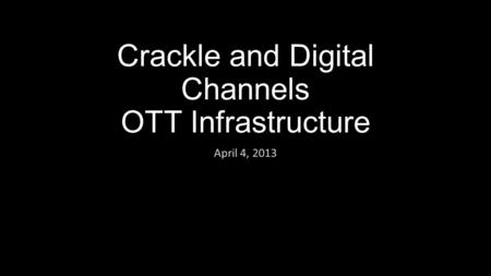 Crackle and Digital Channels OTT Infrastructure April 4, 2013.