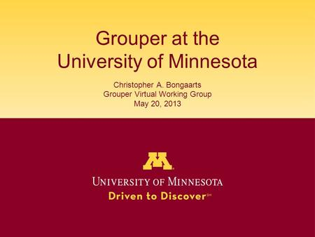Grouper at the University of Minnesota Christopher A. Bongaarts Grouper Virtual Working Group May 20, 2013.