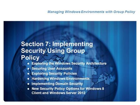 Section 7: Implementing Security Using Group Policy Exploring the Windows Security Architecture Securing User Accounts Exploring Security Policies Hardening.
