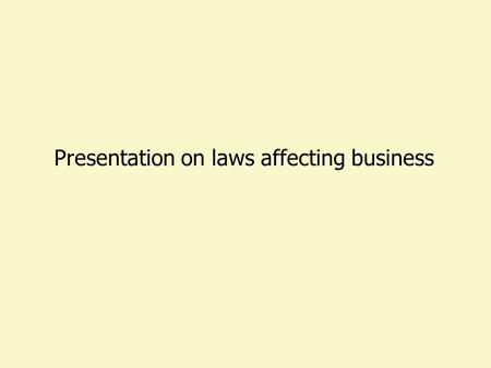 Presentation on laws affecting business LAWS GENERAL SPECIFIC APPLICABLE TO ALL APPLICABLE TO SPECIFIC GROUP.