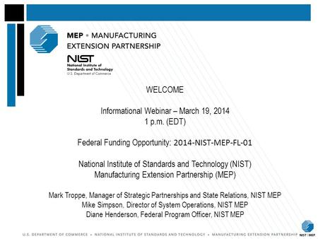 WELCOME Informational Webinar – March 19, 2014 1 p.m. (EDT) Federal Funding Opportunity: 2014-NIST-MEP-FL-01 National Institute of Standards and Technology.