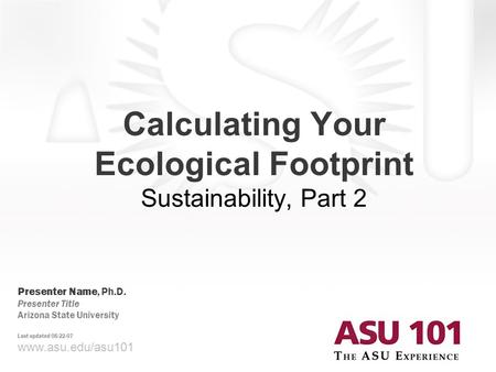 Www.asu.edu/asu101 Calculating Your Ecological Footprint Sustainability, Part 2 Presenter Name, Ph.D. Presenter Title Arizona State University Last updated.