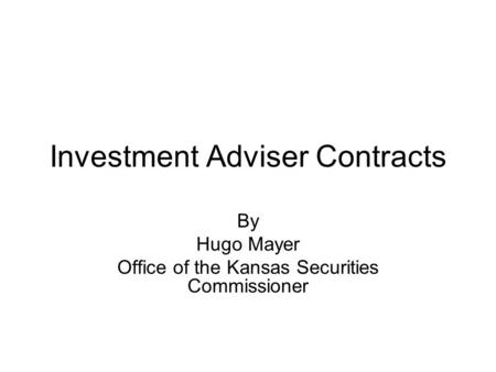 Investment Adviser Contracts By Hugo Mayer Office of the Kansas Securities Commissioner.