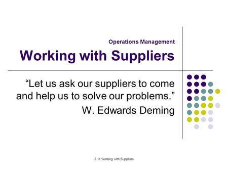 "2.11 Working with Suppliers Operations Management Working with Suppliers ""Let us ask our suppliers to come and help us to solve our problems."" W. Edwards."