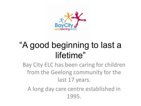 """A good beginning to last a lifetime"" Bay City ELC has been caring for children from the Geelong community for the last 17 years. A long day care centre."