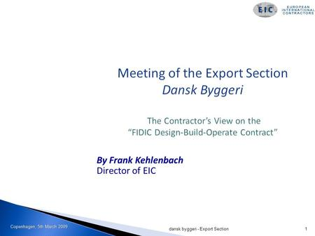 Copenhagen, 5th March 2009 dansk byggeri - Export Section1 By Frank Kehlenbach Director of EIC.