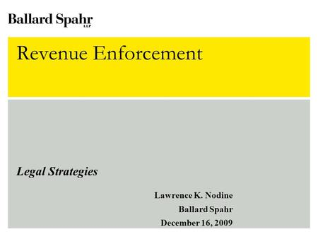 Revenue Enforcement Legal Strategies Lawrence K. Nodine Ballard Spahr December 16, 2009.