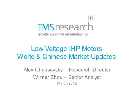 Low Voltage IHP Motors World & Chinese Market Updates Alex Chausovsky – Research Director Wilmer Zhou – Senior Analyst March 2012.