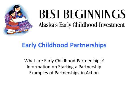 Early Childhood Partnerships What are Early Childhood Partnerships? Information on Starting a Partnership Examples of Partnerships in Action.