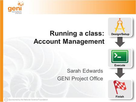 Sponsored by the National Science Foundation Running a class: Account Management Sarah Edwards GENI Project Office.