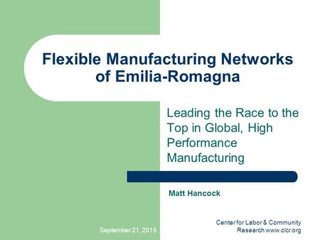 September 21, 2015 Center for Labor & Community Research www.clcr.org Flexible Manufacturing Networks of Emilia-Romagna Leading the Race to the Top in.