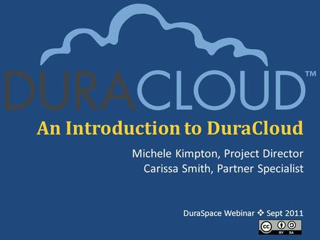 An Introduction to DuraCloud Michele Kimpton, Project Director Carissa Smith, Partner Specialist DuraSpace Webinar  Sept 2011.
