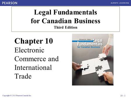 Copyright © 2013 Pearson Canada Inc. 10 - 1 Chapter 10 Electronic Commerce and International Trade Legal Fundamentals for Canadian Business Third Edition.