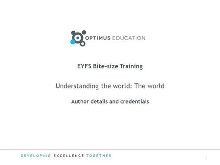 Understanding the world: The world Author details and credentials EYFS Bite-size Training DEVELOPING EXCELLENCE TOGETHER 1.