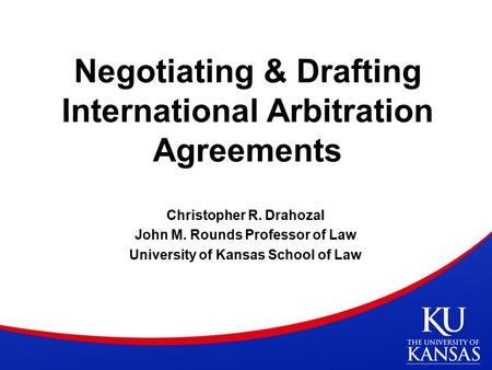 Negotiating & Drafting International Arbitration Agreements Christopher R. Drahozal John M. Rounds Professor of Law University of Kansas School of Law.
