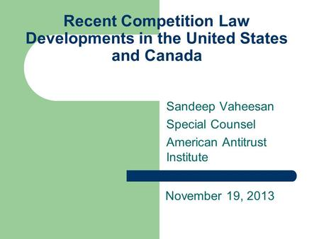 Recent Competition Law Developments in the United States and Canada Sandeep Vaheesan Special Counsel American Antitrust Institute November 19, 2013.