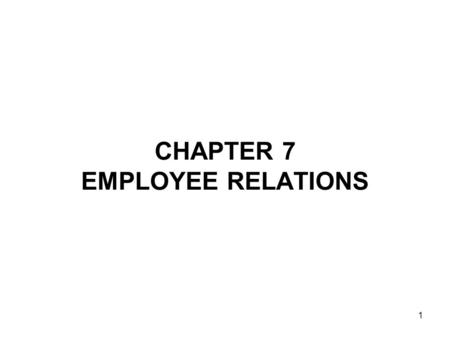1 CHAPTER 7 EMPLOYEE RELATIONS. 2 UNDERSTANDING EMPLOYEE RELATIONS Good employee relations involve providing fair and consistent treatment to all employees.