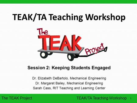 The TEAK Project 1 TEAK/TA Teaching Workshop Session 2: Keeping Students Engaged Dr. Elizabeth DeBartolo, Mechanical Engineering Dr. Margaret Bailey, Mechanical.