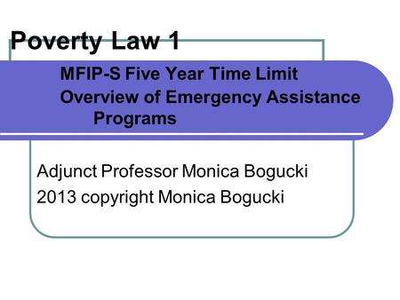 Poverty Law 1 MFIP-S Five Year Time Limit Overview of Emergency Assistance Programs Adjunct Professor Monica Bogucki 2013 copyright Monica Bogucki.