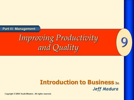 Introduction to Business 3e 9 Part III: Management Copyright © 2004 South-Western. All rights reserved. Improving Productivity and Quality.