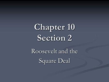 Chapter 10 Section 2 Roosevelt and the Square Deal.