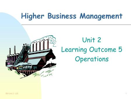 BM Unit 2 - L051 Higher Business Management Unit 2 Learning Outcome 5 Operations.