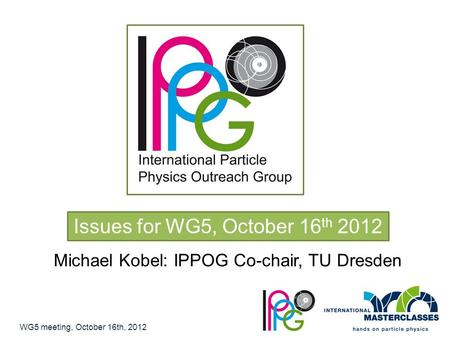 Issues for WG5, October 16 th 2012 Michael Kobel: IPPOG Co-chair, TU Dresden WG5 meeting, October 16th, 2012.