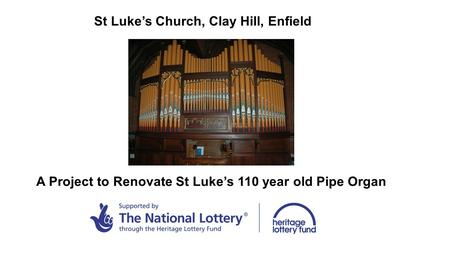 St Luke's Church, Clay Hill, Enfield A Project to Renovate St Luke's 110 year old Pipe Organ.